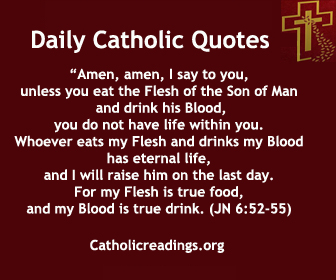 """Jesus said to them, """"Amen, amen, I say to you, unless you eat the Flesh of the Son of Man and drink his Blood, you do not have life within you. Whoever eats my Flesh and drinks my Blood has eternal life, and I will raise him on the last day. For my Flesh is true food, and my Blood is true drink. Whoever eats my Flesh and drinks my Blood remains in me and I in him."""