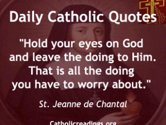 """""""Hold your eyes on God and leave the doing to Him. That is all the doing you have to worry about."""" Saint Jane Frances de Chantal"""