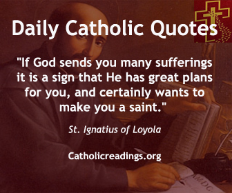 """Catholic Quote of the Day """"If God sends you many sufferings it is a sign that He has great plans for you, and certainly wants to make you a saint."""" St. Ignatius of Loyola"""