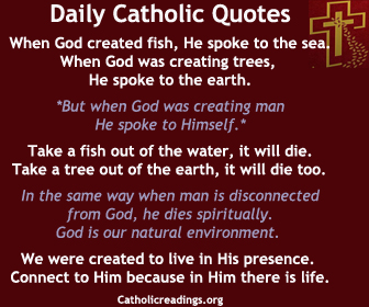 Daily Catholic Quotes ….. When man is disconnected from God, he dies spiritually. God is our natural environment. We were created to live in His presence. Connect to Him because in Him is life.